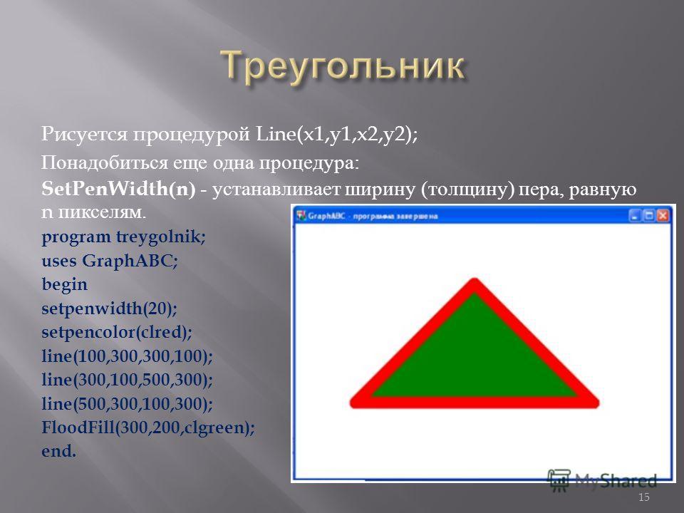 Рисуется процедурой Line(x1,y1,x2,y2); Понадобиться еще одна процедура : SetPenWidth(n) - устанавливает ширину ( толщину ) пера, равную n пикселям. program treygolnik; uses GraphABC; begin setpenwidth(20); setpencolor(clred); line(100,300,300,100); l