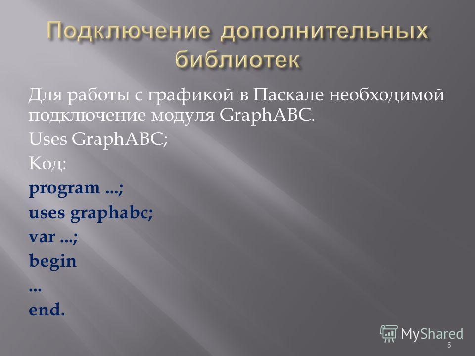 Для работы с графикой в Паскале необходимой подключение модуля GraphABC. Uses GraphABC; Код : program...; uses graphabc; var...; begin... end. 5
