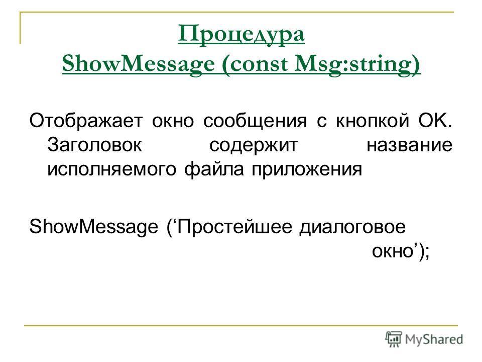 Процедура ShowMessage (const Msg:string) Отображает окно сообщения с кнопкой OK. Заголовок содержит название исполняемого файла приложения ShowMessage (Простейшее диалоговое окно);