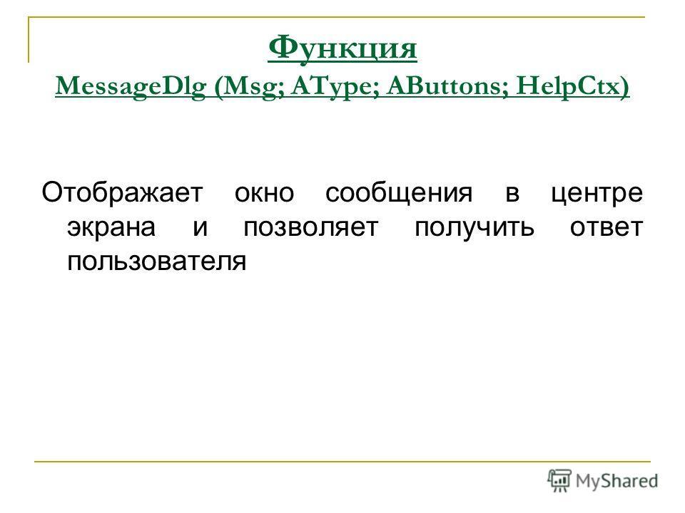 Функция MessageDlg (Msg; AType; AButtons; HelpCtx) Отображает окно сообщения в центре экрана и позволяет получить ответ пользователя