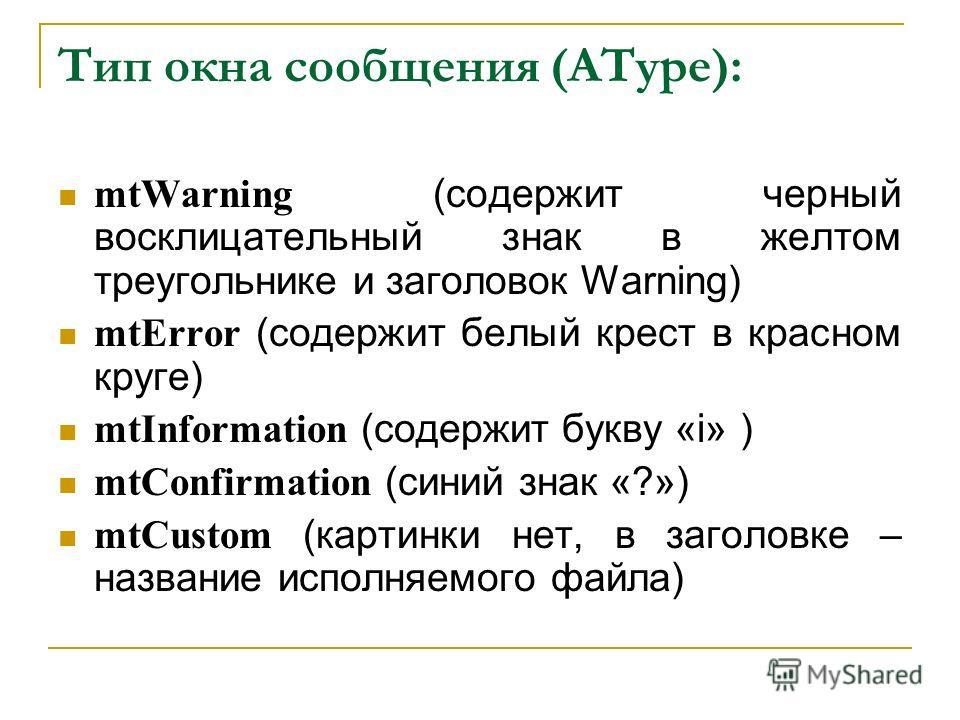Тип окна сообщения (AType): mtWarning (содержит черный восклицательный знак в желтом треугольнике и заголовок Warning) mtError (содержит белый крест в красном круге) mtInformation (содержит букву «i» ) mtConfirmation (синий знак «?») mtCustom (картин