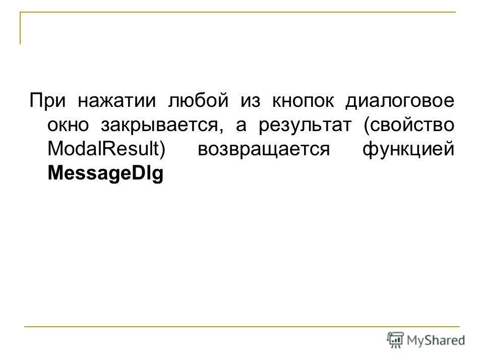 При нажатии любой из кнопок диалоговое окно закрывается, а результат (свойство ModalResult) возвращается функцией MessageDlg