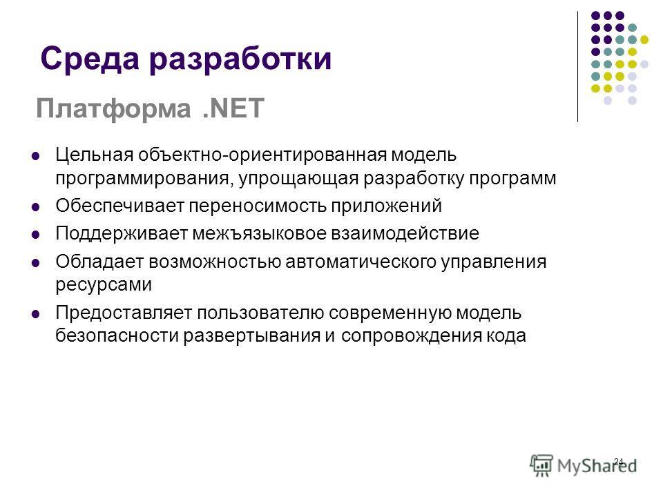 24 Среда разработки Платформа.NET Цельная объектно-ориентированная модель программирования, упрощающая разработку программ Обеспечивает переносимость приложений Поддерживает межъязыковое взаимодействие Обладает возможностью автоматического управления