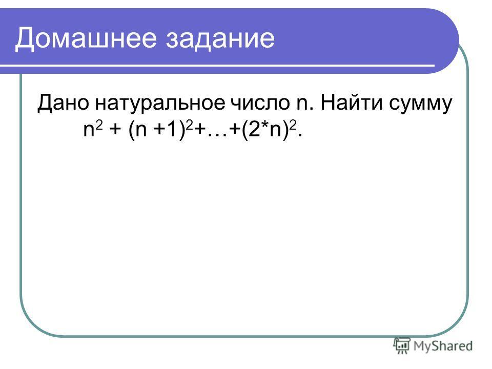 Домашнее задание Дано натуральное число n. Найти сумму n 2 + (n +1) 2 +…+(2*n) 2.
