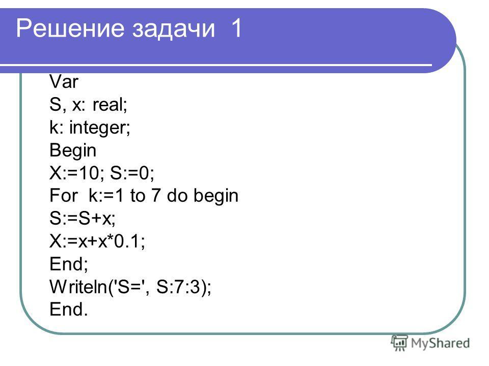Решение задачи 1 Var S, x: real; k: integer; Begin X:=10; S:=0; For k:=1 to 7 do begin S:=S+x; X:=x+x*0.1; End; Writeln('S=', S:7:3); End.