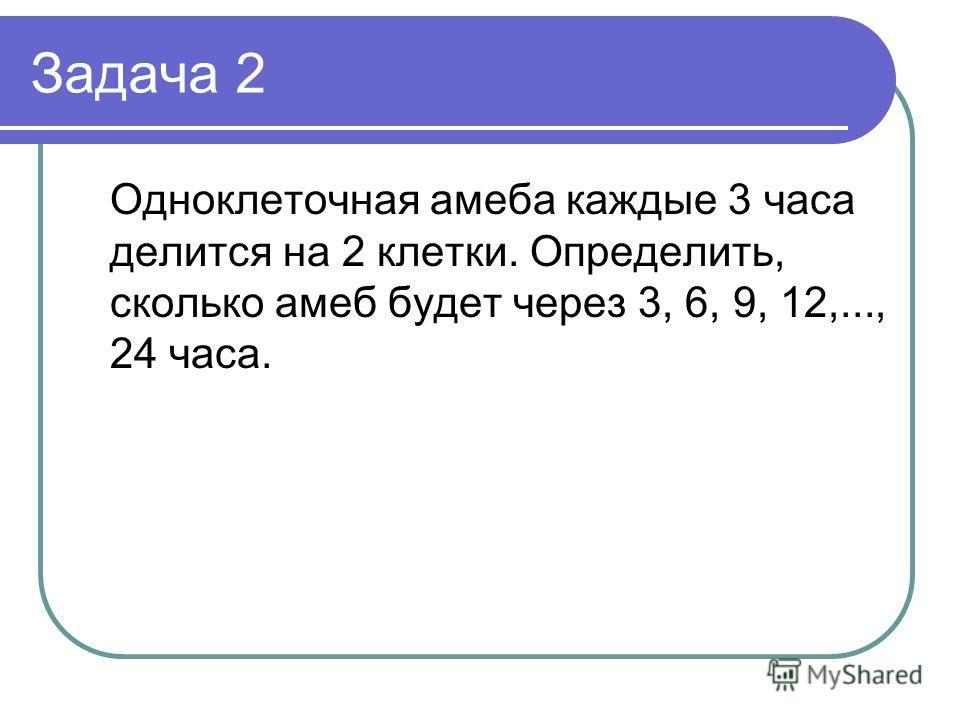 Задача 2 Одноклеточная амеба каждые 3 часа делится на 2 клетки. Определить, сколько амеб будет через 3, 6, 9, 12,..., 24 часа.