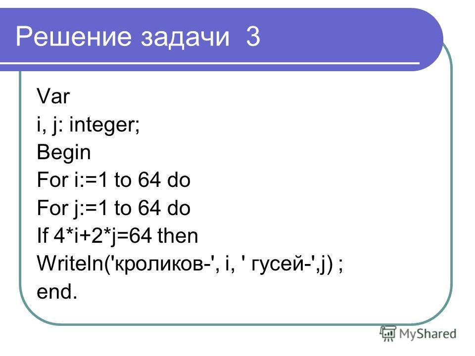 Решение задачи 3 Var i, j: integer; Begin For i:=1 to 64 do For j:=1 to 64 do If 4*i+2*j=64 then Writeln('кроликов-', i, ' гусей-',j) ; end.