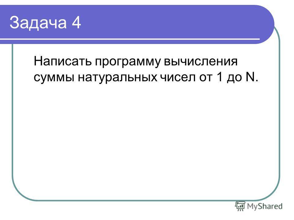 Задача 4 Написать программу вычисления суммы натуральных чисел от 1 до N.