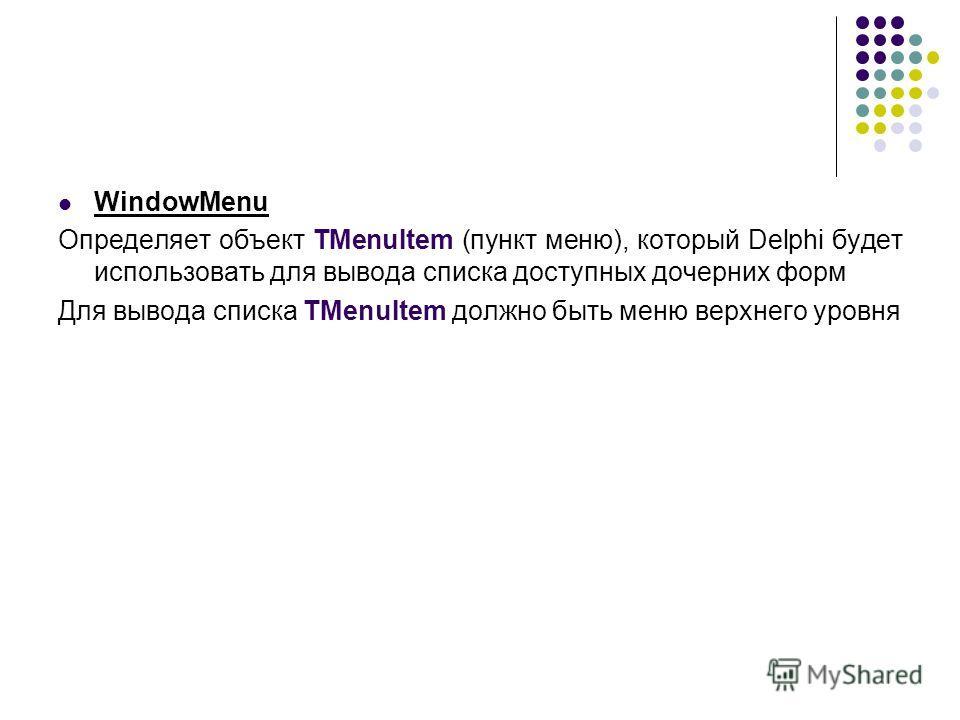 WindowMenu Определяет объект TMenuItem (пункт меню), который Delphi будет использовать для вывода списка доступных дочерних форм Для вывода списка TMenuItem должно быть меню верхнего уровня