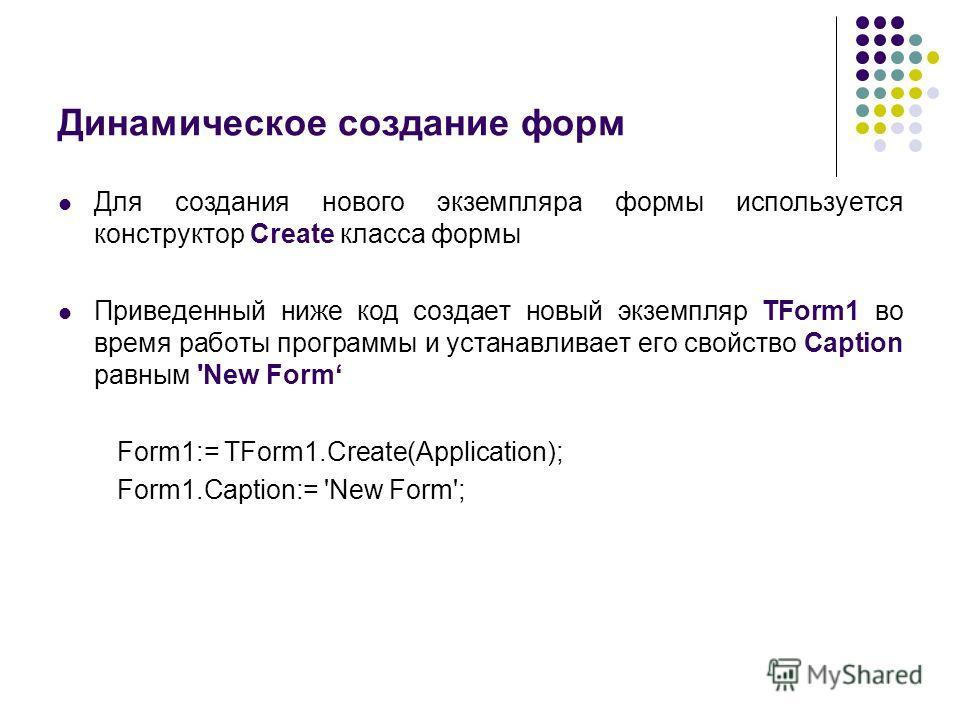 Динамическое создание форм Для создания нового экземпляра формы используется конструктор Create класса формы Приведенный ниже код создает новый экземпляр TForm1 во время работы программы и устанавливает его свойство Caption равным 'New Form Form1:= T