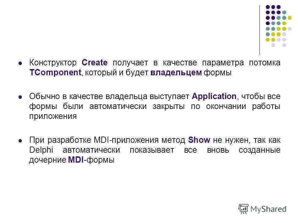 Конструктор Create получает в качестве параметра потомка TComponent, который и будет владельцем формы Обычно в качестве владельца выступает Application, чтобы все формы были автоматически закрыты по окончании работы приложения При разработке MDI-прил