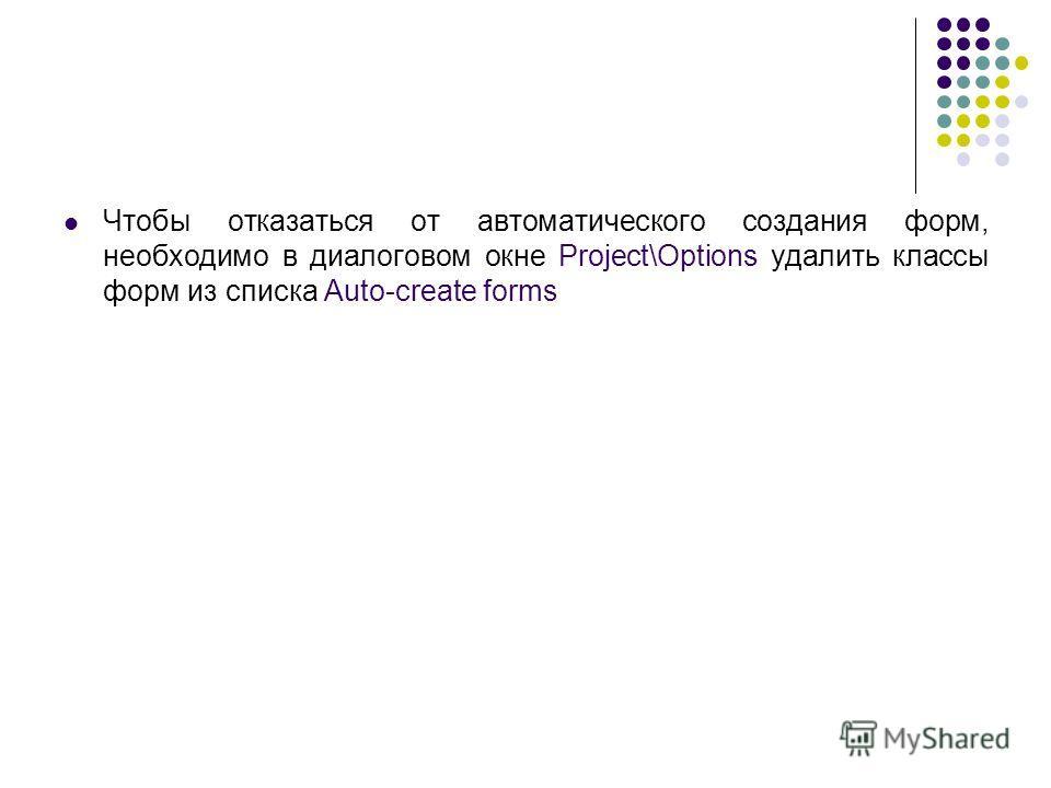 Чтобы отказаться от автоматического создания форм, необходимо в диалоговом окне Project\Options удалить классы форм из списка Auto-create forms