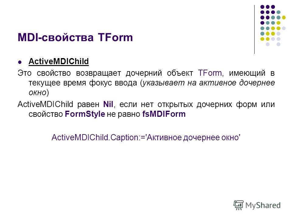 MDI-свойства TForm ActiveMDIChild Это свойство возвращает дочерний объект TForm, имеющий в текущее время фокус ввода (указывает на активное дочернее окно) ActiveMDIChild равен Nil, если нет открытых дочерних форм или свойство FormStyle не равно fsMDI