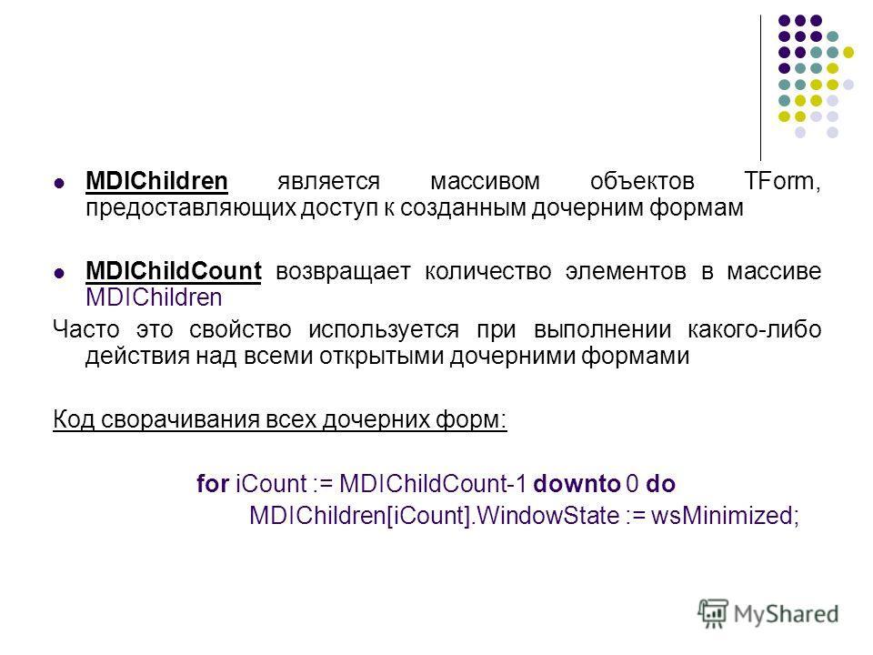 MDIChildren является массивом объектов TForm, предоставляющих доступ к созданным дочерним формам MDIChildCount возвращает количество элементов в массиве MDIChildren Часто это свойство используется при выполнении какого-либо действия над всеми открыты