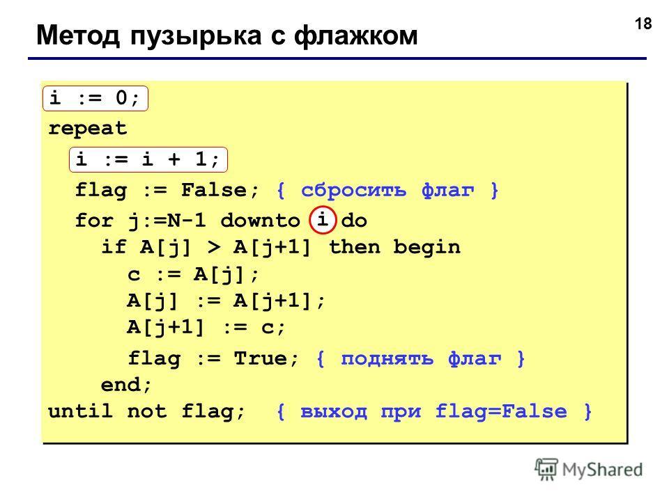18 Метод пузырька с флажком i := 0; repeat i := i + 1; flag := False; { сбросить флаг } for j:=N-1 downto 1 do if A[j] > A[j+1] then begin с := A[j]; A[j] := A[j+1]; A[j+1] := с; flag := True; { поднять флаг } end; until not flag; { выход при flag=Fa