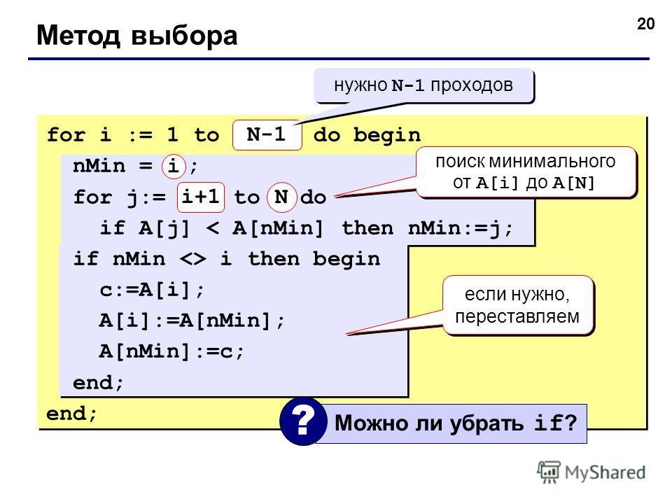 20 Метод выбора for i := 1 to N-1 do begin nMin = i ; for j:= i+1 to N do if A[j] < A[nMin] then nMin:=j; if nMin  i then begin c:=A[i]; A[i]:=A[nMin]; A[nMin]:=c; end; N-1 N нужно N-1 проходов поиск минимального от A[i] до A[N] если нужно, переставл