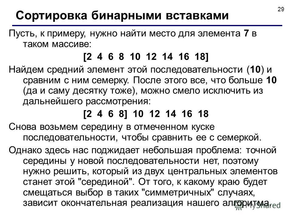 29 Пусть, к примеру, нужно найти место для элемента 7 в таком массиве: [2 4 6 8 10 12 14 16 18] Найдем средний элемент этой последовательности (10) и сравним с ним семерку. После этого все, что больше 10 (да и саму десятку тоже), можно смело исключит