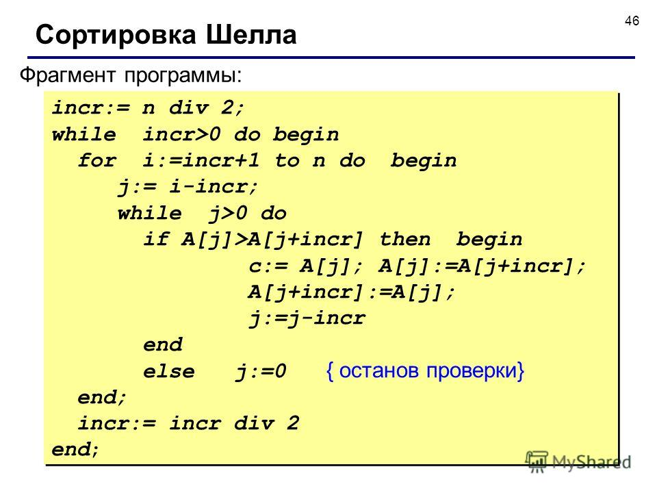 46 Фрагмент программы: incr:= n div 2; while incr>0 do begin for i:=incr+1 to n do begin j:= i-incr; while j>0 do if A[j]>A[j+incr] then begin c:= A[j]; A[j]:=A[j+incr]; A[j+incr]:=A[j]; j:=j-incr end else j:=0 { останов проверки} end; incr:= incr di