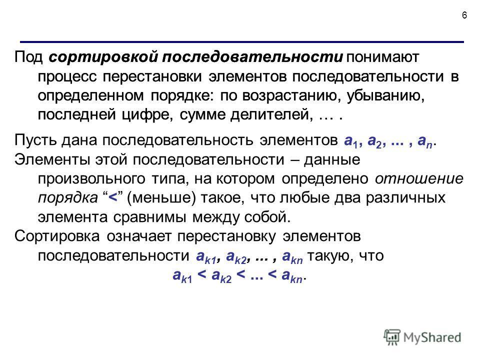 6 Под сортировкой последовательности понимают процесс перестановки элементов последовательности в определенном порядке: по возрастанию, убыванию, последней цифре, сумме делителей, …. Пусть дана последовательность элементов a 1, a 2,..., a n. Элементы