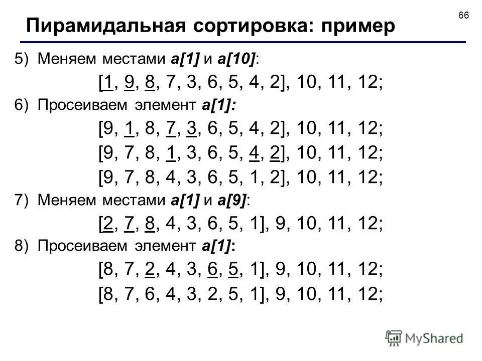66 5) Меняем местами a[1] и a[10]: [1, 9, 8, 7, 3, 6, 5, 4, 2], 10, 11, 12; 6) Просеиваем элемент a[1]: [9, 1, 8, 7, 3, 6, 5, 4, 2], 10, 11, 12; [9, 7, 8, 1, 3, 6, 5, 4, 2], 10, 11, 12; [9, 7, 8, 4, 3, 6, 5, 1, 2], 10, 11, 12; 7) Меняем местами a[1]