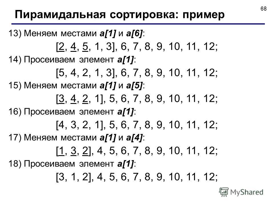 68 13) Меняем местами a[1] и a[6]: [2, 4, 5, 1, 3], 6, 7, 8, 9, 10, 11, 12; 14) Просеиваем элемент a[1]: [5, 4, 2, 1, 3], 6, 7, 8, 9, 10, 11, 12; 15) Меняем местами a[1] и a[5]: [3, 4, 2, 1], 5, 6, 7, 8, 9, 10, 11, 12; 16) Просеиваем элемент a[1]: [4