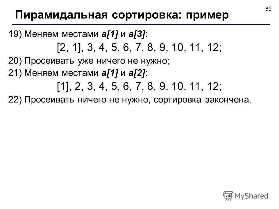 69 19) Меняем местами a[1] и a[3]: [2, 1], 3, 4, 5, 6, 7, 8, 9, 10, 11, 12; 20) Просеивать уже ничего не нужно; 21) Меняем местами a[1] и a[2]: [1], 2, 3, 4, 5, 6, 7, 8, 9, 10, 11, 12; 22) Просеивать ничего не нужно, сортировка закончена. Пирамидальн
