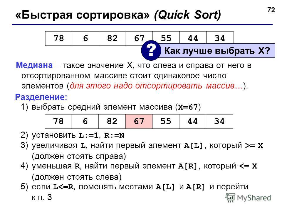 72 «Быстрая сортировка» (Quick Sort) Медиана – такое значение X, что слева и справа от него в отсортированном массиве стоит одинаковое число элементов (для этого надо отсортировать массив…). Разделение: 1)выбрать средний элемент массива ( X=67 ) 2)ус