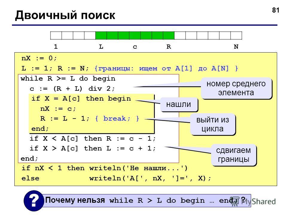 81 Двоичный поиск nX := 0; L := 1; R := N; {границы: ищем от A[1] до A[N] } if nX < 1 then writeln('Не нашли...') else writeln('A[', nX, ']=', X); while R >= L do begin c := (R + L) div 2; if X < A[c] then R := c - 1; if X > A[c] then L := c + 1; end