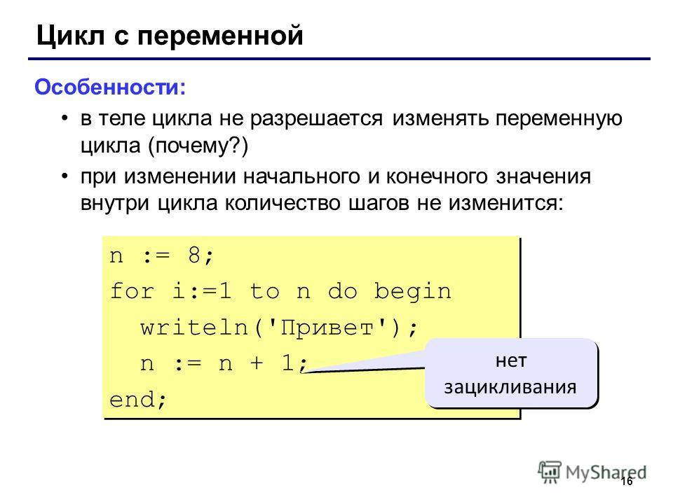 16 Цикл с переменной Особенности: в теле цикла не разрешается изменять переменную цикла (почему?) при изменении начального и конечного значения внутри цикла количество шагов не изменится: n := 8; for i:=1 to n do begin writeln('Привет'); n := n + 1;