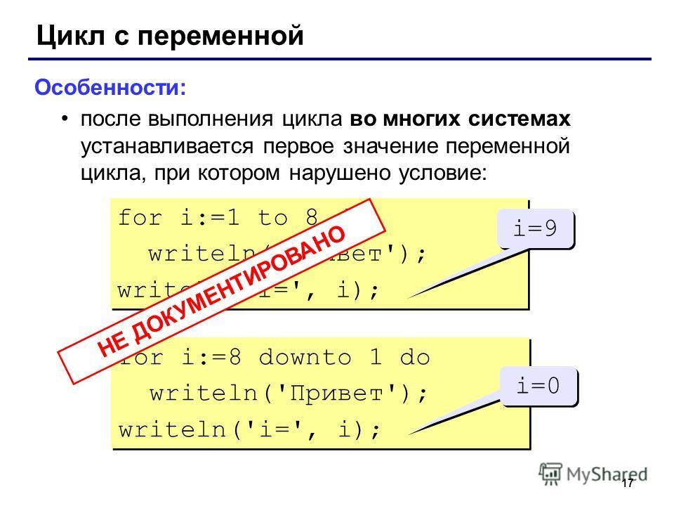 17 Цикл с переменной Особенности: после выполнения цикла во многих системах устанавливается первое значение переменной цикла, при котором нарушено условие: for i:=1 to 8 do writeln('Привет'); writeln('i=', i); for i:=1 to 8 do writeln('Привет'); writ