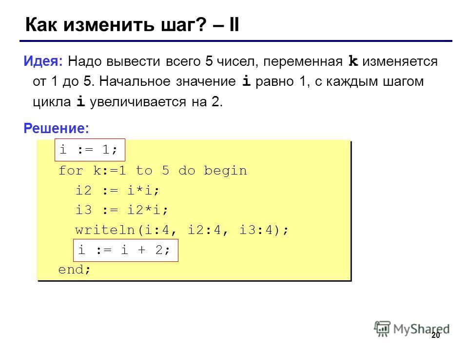 20 Как изменить шаг? – II Идея: Надо вывести всего 5 чисел, переменная k изменяется от 1 до 5. Начальное значение i равно 1, с каждым шагом цикла i увеличивается на 2. Решение: ??? for k:=1 to 5 do begin i2 := i*i; i3 := i2*i; writeln(i:4, i2:4, i3:4