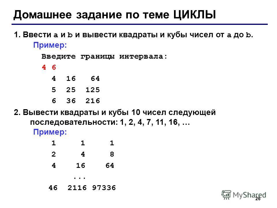 26 Домашнее задание по теме ЦИКЛЫ 1. Ввести a и b и вывести квадраты и кубы чисел от a до b. Пример: Введите границы интервала: 4 6 4 16 64 5 25 125 6 36 216 2. Вывести квадраты и кубы 10 чисел следующей последовательности: 1, 2, 4, 7, 11, 16, … Прим
