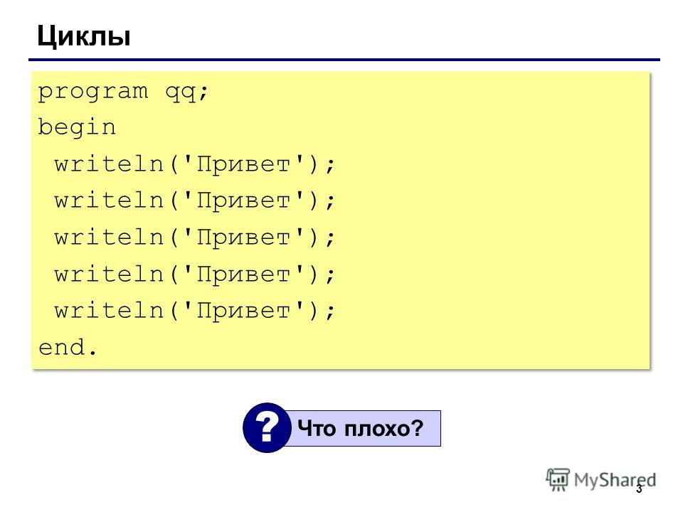 3 Циклы program qq; begin writeln('Привет'); end. program qq; begin writeln('Привет'); end. Что плохо? ?