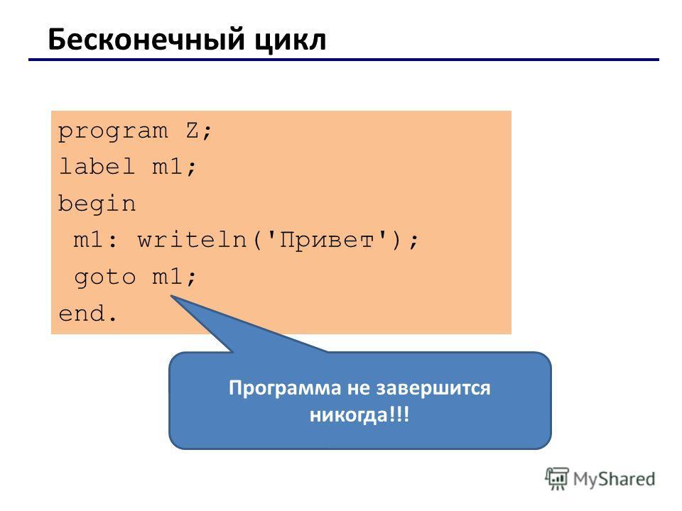 program Z; label m1; begin m1: writeln('Привет'); goto m1; end. Бесконечный цикл Программа не завершится никогда!!!