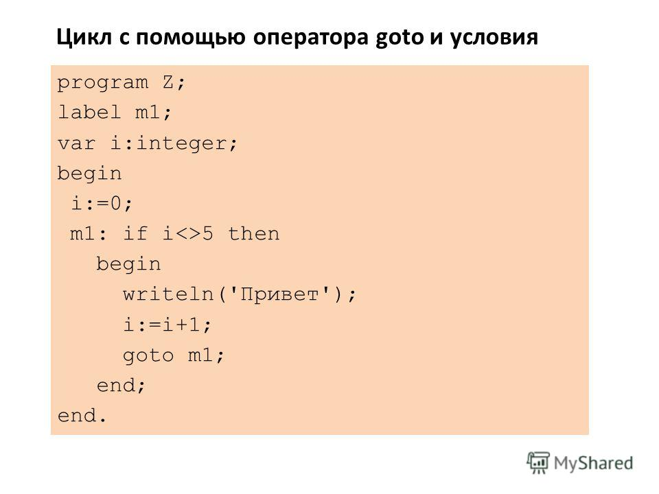 program Z; label m1; var i:integer; begin i:=0; m1: if i5 then begin writeln('Привет'); i:=i+1; goto m1; end; end. Цикл с помощью оператора goto и условия