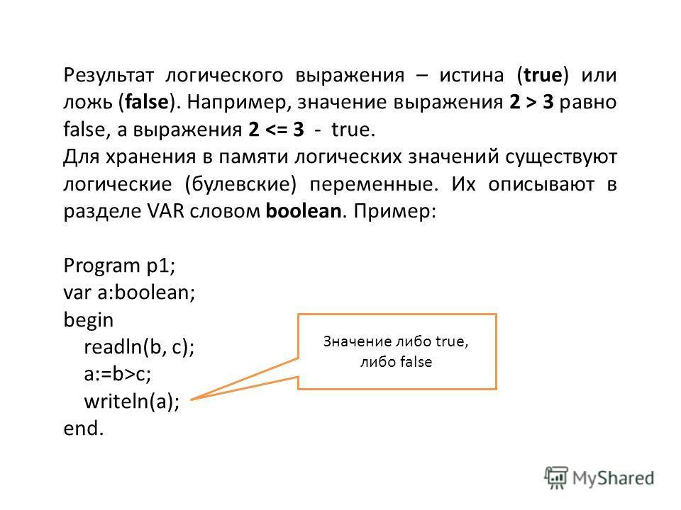 Результат логического выражения – истина (true) или ложь (false). Например, значение выражения 2 > 3 равно false, а выражения 2 c; writeln(a); end. Значение либо true, либо false