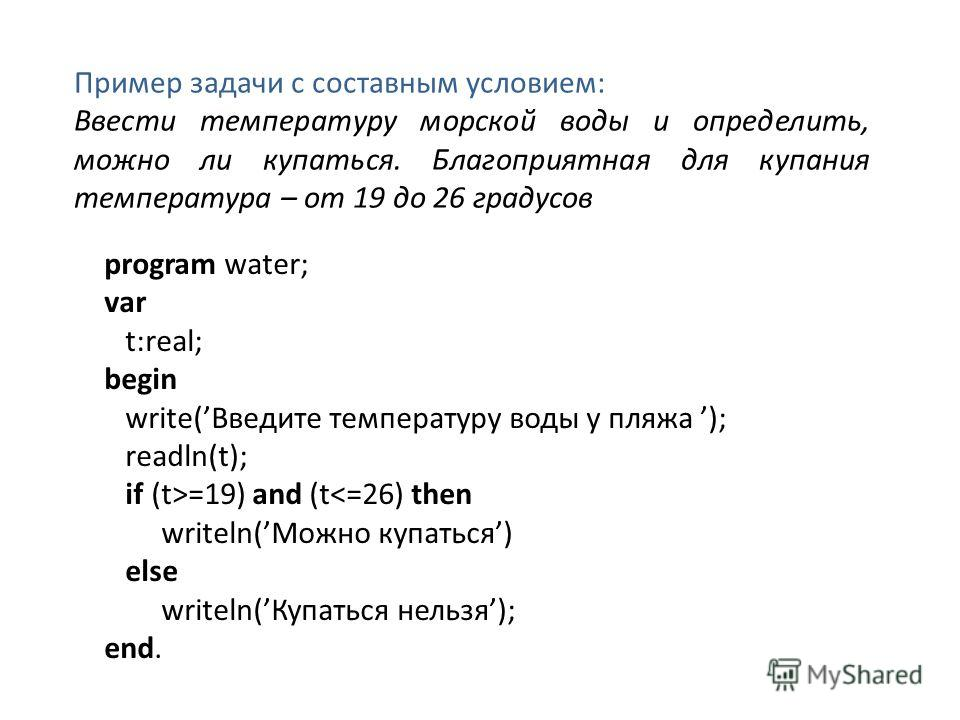 Пример задачи с составным условием: Ввести температуру морской воды и определить, можно ли купаться. Благоприятная для купания температура – от 19 до 26 градусов program water; var t:real; begin write(Введите температуру воды у пляжа ); readln(t); if