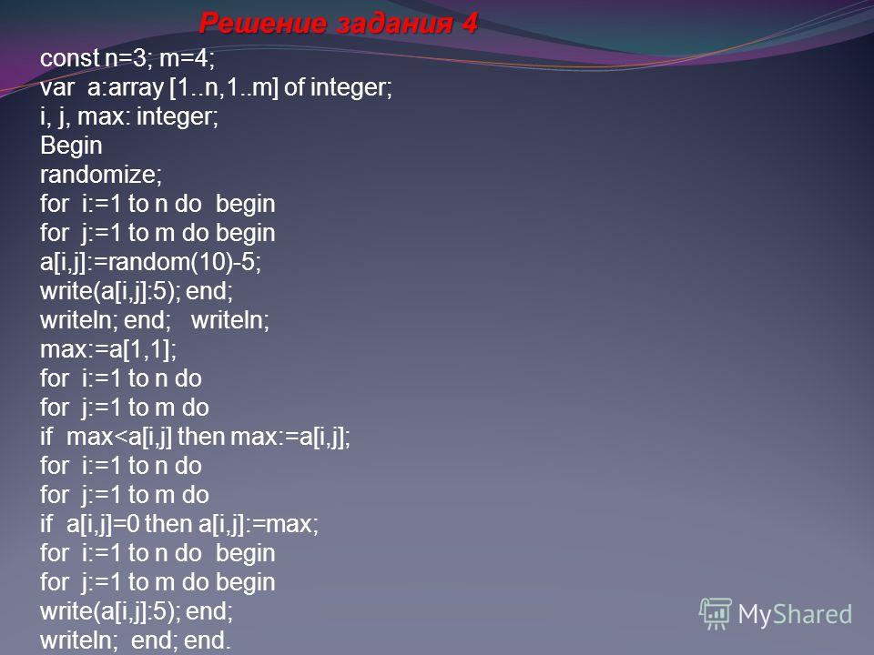 Решение задания 4 const n=3; m=4; var a:array [1..n,1..m] of integer; i, j, max: integer; Begin randomize; for i:=1 to n do begin for j:=1 to m do begin a[i,j]:=random(10)-5; write(a[i,j]:5); end; writeln; end; writeln; max:=a[1,1]; for i:=1 to n do