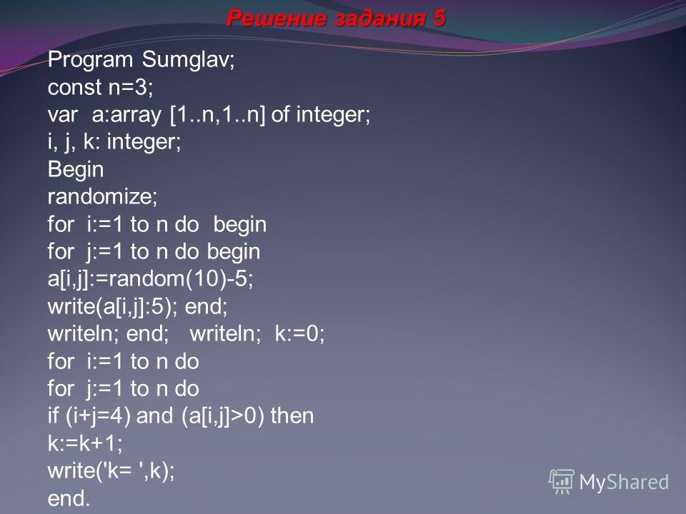 Решение задания 5 Program Sumglav; const n=3; var a:array [1..n,1..n] of integer; i, j, k: integer; Begin randomize; for i:=1 to n do begin for j:=1 to n do begin a[i,j]:=random(10)-5; write(a[i,j]:5); end; writeln; end; writeln; k:=0; for i:=1 to n