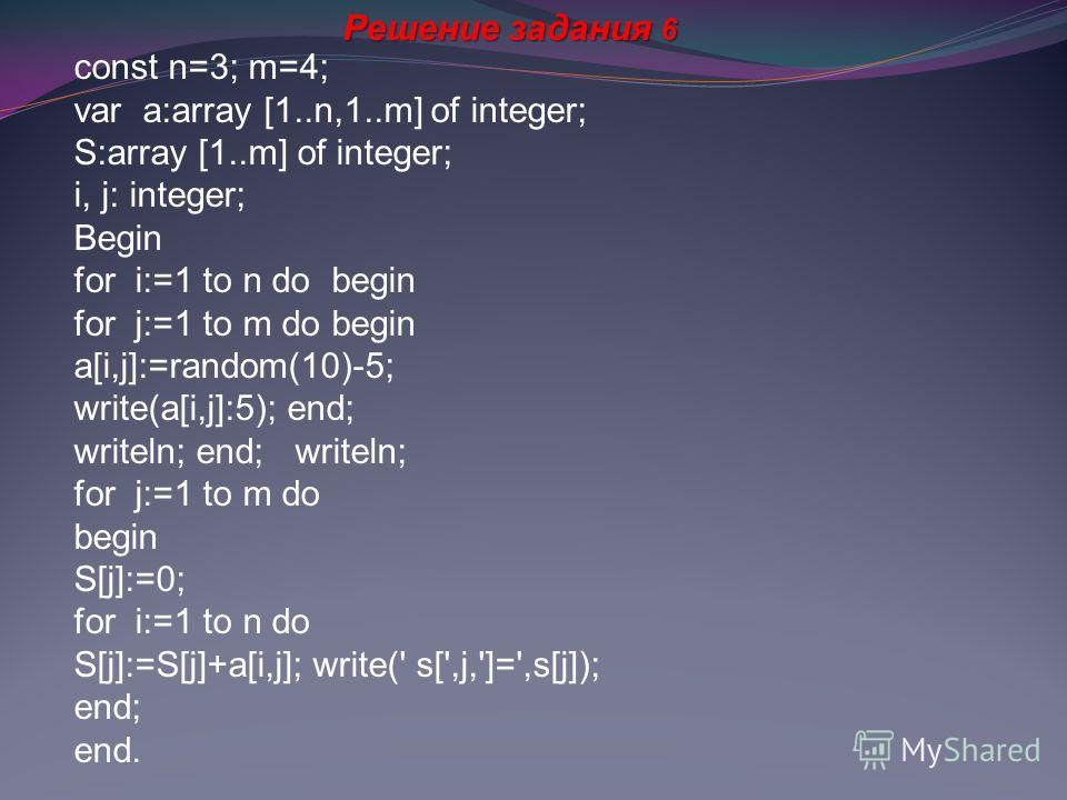 Решение задания 6 const n=3; m=4; var a:array [1..n,1..m] of integer; S:array [1..m] of integer; i, j: integer; Begin for i:=1 to n do begin for j:=1 to m do begin a[i,j]:=random(10)-5; write(a[i,j]:5); end; writeln; end; writeln; for j:=1 to m do be