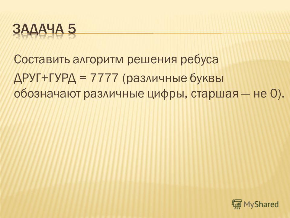 Составить алгоритм решения ребуса ДРУГ+ГУРД = 7777 (различные буквы обозначают различные цифры, старшая не 0).
