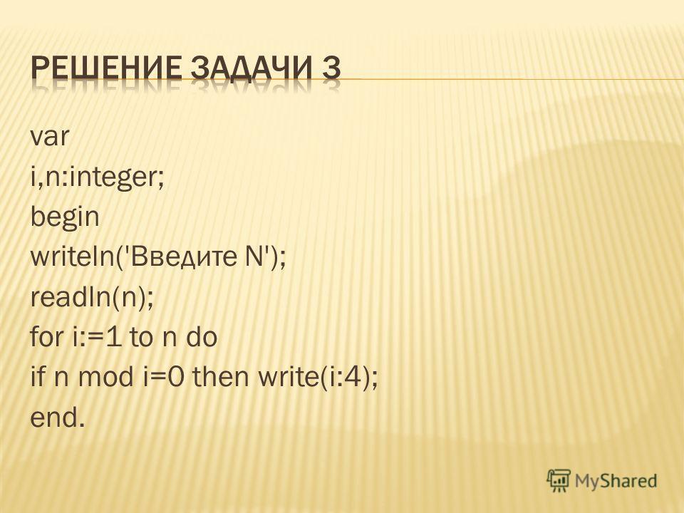 var i,n:integer; begin writeln('Введите N'); readln(n); for i:=1 to n do if n mod i=0 then write(i:4); end.