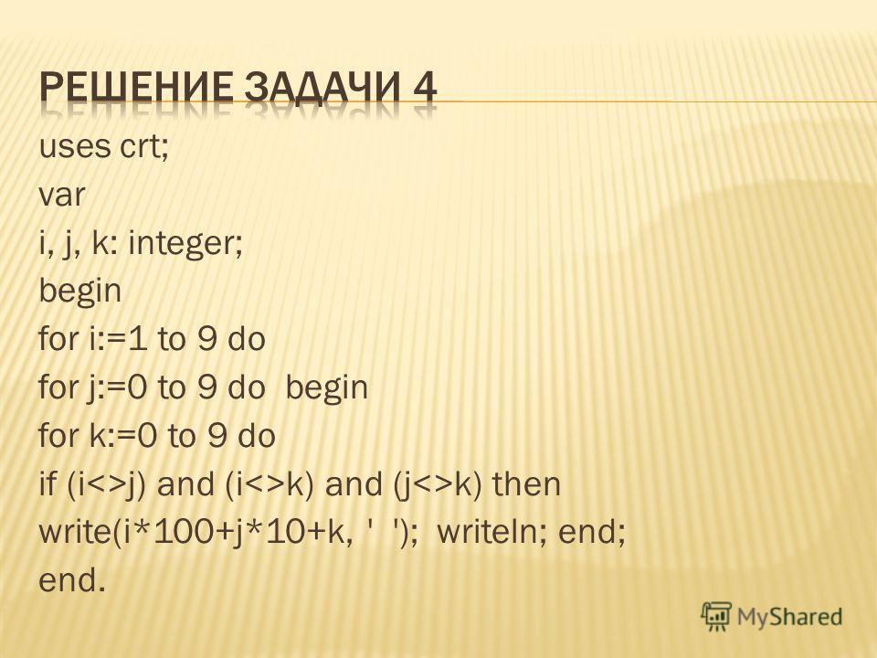 uses crt; var i, j, k: integer; begin for i:=1 to 9 do for j:=0 to 9 do begin for k:=0 to 9 do if (ij) and (ik) and (jk) then write(i*100+j*10+k, ' '); writeln; end; end.