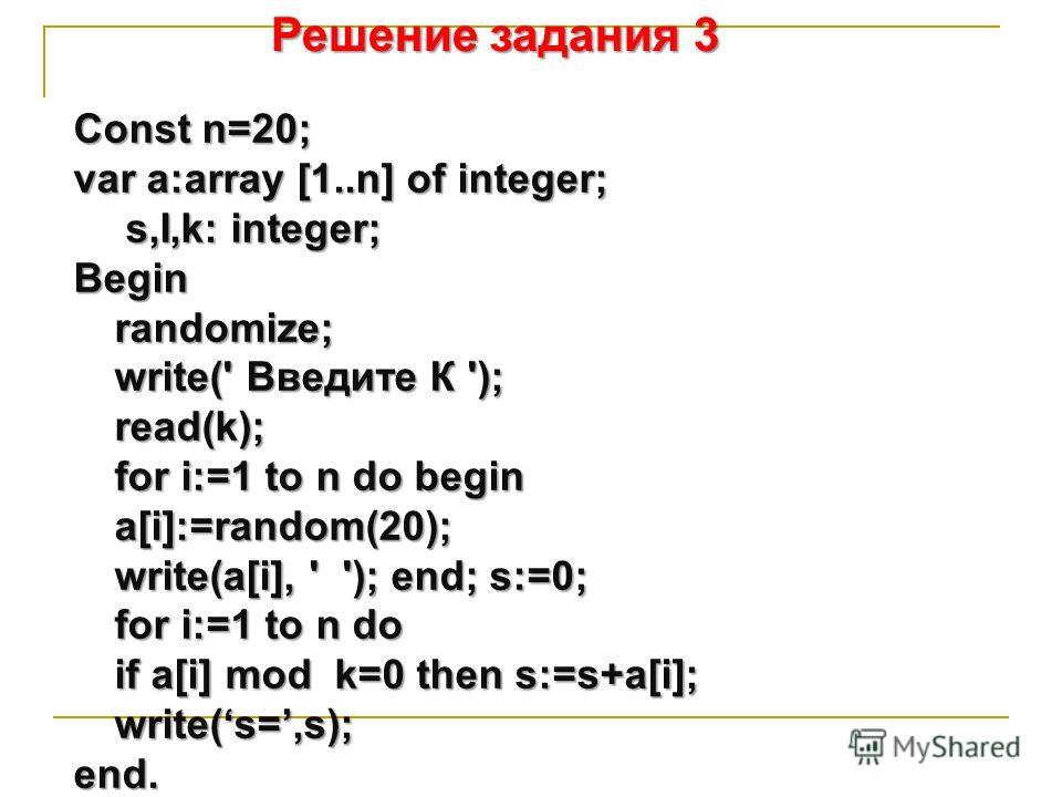 Решение задания 3 Соnst n=20; var a:array [1..n] of integer; s,I,k: integer; Beginrandomize; write(' Введите К '); read(k); for i:=1 to n do begin a[i]:=random(20); write(a[i], ' '); end; s:=0; for i:=1 to n do if a[i] mod k=0 then s:=s+a[i]; write(s