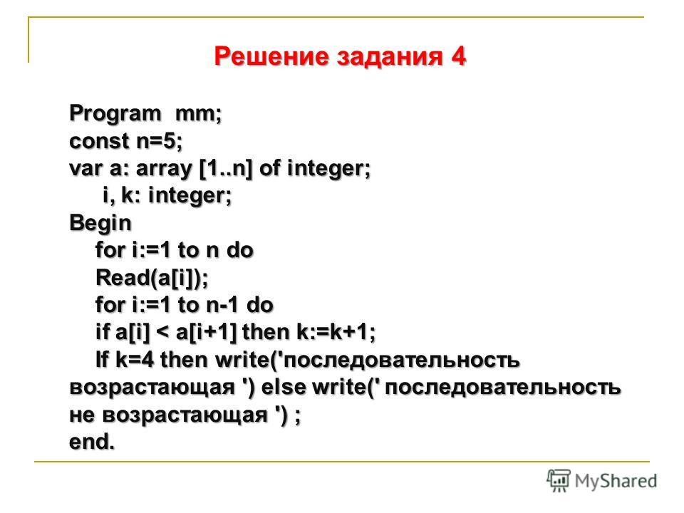 Решение задания 4 Program mm; const n=5; var a: array [1..n] of integer; i, k: integer; Begin for i:=1 to n do Read(a[i]); for i:=1 to n-1 do if a[i] < a[i+1] then k:=k+1; If k=4 then write('последовательность возрастающая ') else write(' последовате
