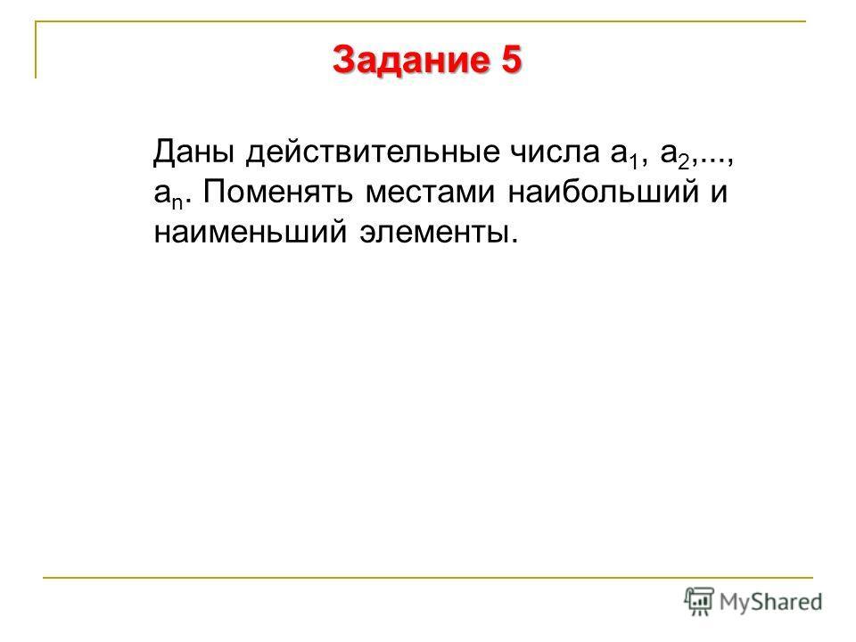 Задание 5 Даны действительные числа а 1, а 2,..., а n. Поменять местами наибольший и наименьший элементы.