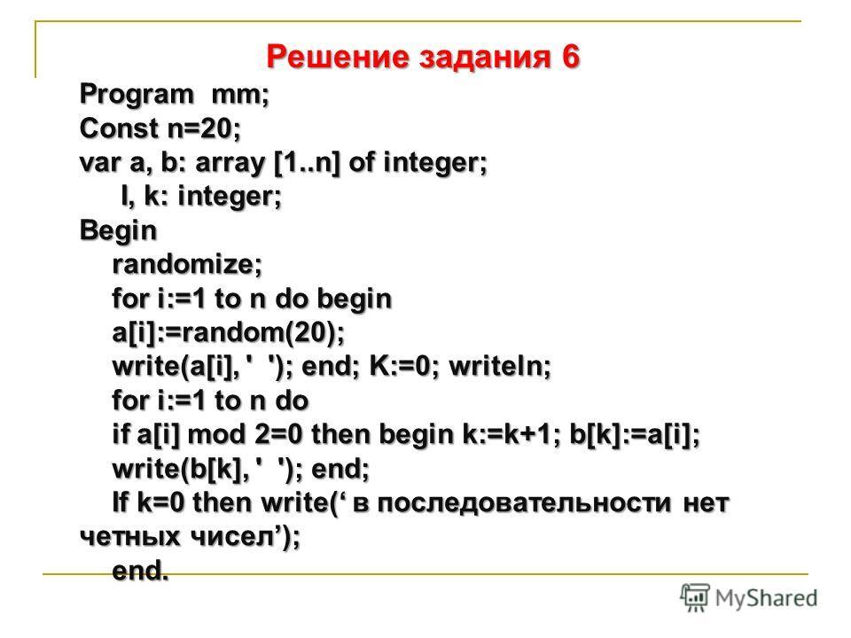 Решение задания 6 Program mm; Соnst n=20; var a, b: array [1..n] of integer; I, k: integer; Beginrandomize; for i:=1 to n do begin a[i]:=random(20); write(a[i], ' '); end; K:=0; writeln; for i:=1 to n do if a[i] mod 2=0 then begin k:=k+1; b[k]:=a[i];
