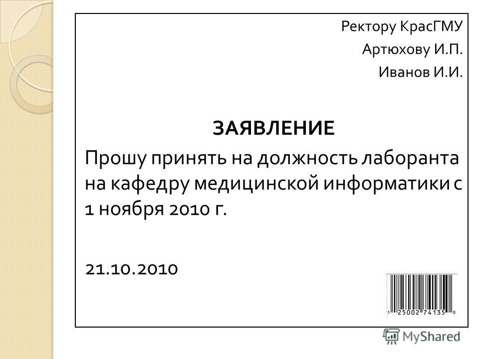Ректору КрасГМУ Артюхову И. П. Иванов И. И. ЗАЯВЛЕНИЕ Прошу принять на должность лаборанта на кафедру медицинской информатики с 1 ноября 2010 г. 21.10.2010
