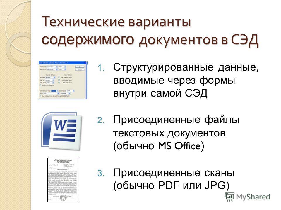 Технические варианты содержимого документов в СЭД 1. Структурированные данные, вводимые через формы внутри самой СЭД 2. Присоединенные файлы текстовых документов (обычно MS Office ) 3. Присоединенные сканы (обычно PDF или JPG)