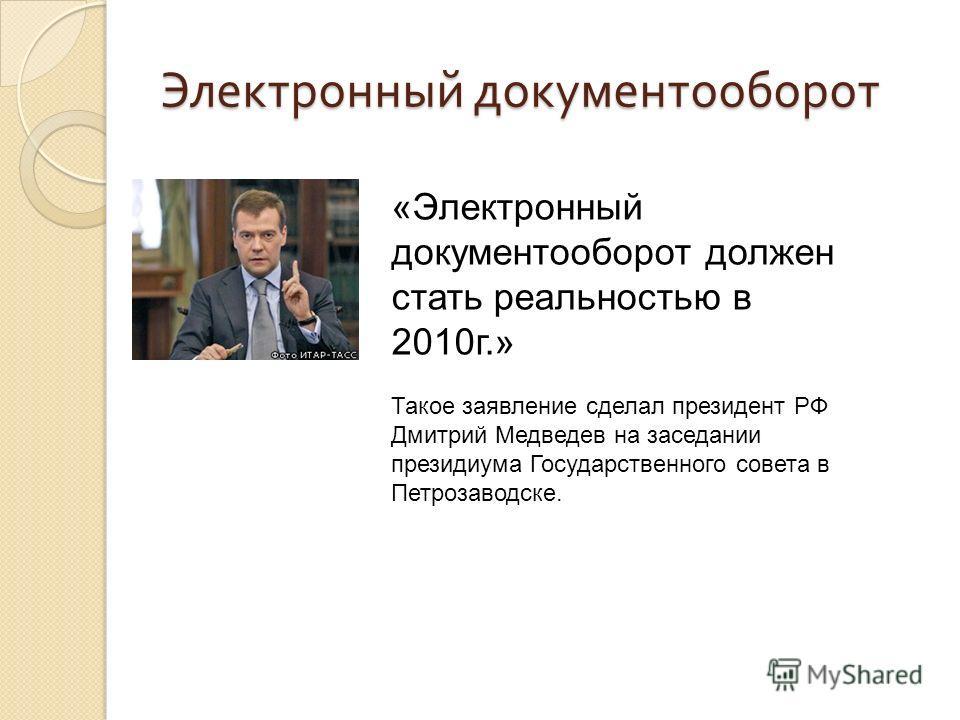 Электронный документооборот «Электронный документооборот должен стать реальностью в 2010г.» Такое заявление сделал президент РФ Дмитрий Медведев на заседании президиума Государственного совета в Петрозаводске.